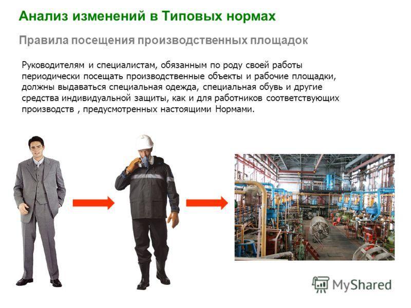 Анализ изменений в Типовых нормах Правила посещения производственных площадок Руководителям и специалистам, обязанным по роду своей работы периодически посещать производственные объекты и рабочие площадки, должны выдаваться специальная одежда, специа