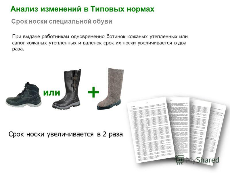 Анализ изменений в Типовых нормах Срок носки специальной обуви При выдаче работникам одновременно ботинок кожаных утепленных или сапог кожаных утепленных и валенок срок их носки увеличивается в два раза. Срок носки увеличивается в 2 раза + или