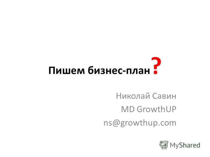 Пишем бизнес-план ? Николай Савин MD GrowthUP ns@growthup.com