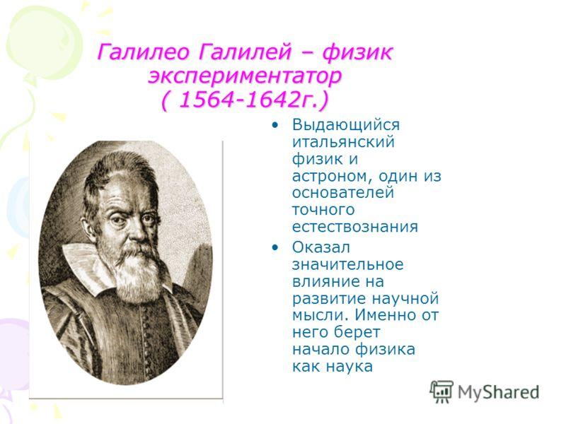 Галилео Галилей – физик экспериментатор ( 1564-1642г.) Выдающийся итальянский физик и астроном, один из основателей точного естествознания Оказал значительное влияние на развитие научной мысли. Именно от него берет начало физика как наука