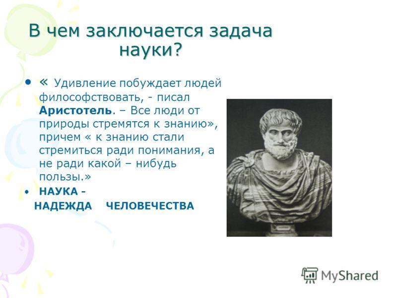 В чем заключается задача науки? « Удивление побуждает людей философствовать, - писал Аристотель. – Все люди от природы стремятся к знанию», причем « к знанию стали стремиться ради понимания, а не ради какой – нибудь пользы.» НАУКА - НАДЕЖДА ЧЕЛОВЕЧЕС