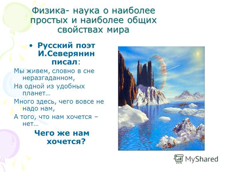 Физика- наука о наиболее простых и наиболее общих свойствах мира Русский поэт И.Северянин писал: Мы живем, словно в сне неразгаданном, На одной из удобных планет… Много здесь, чего вовсе не надо нам, А того, что нам хочется – нет… Чего же нам хочется