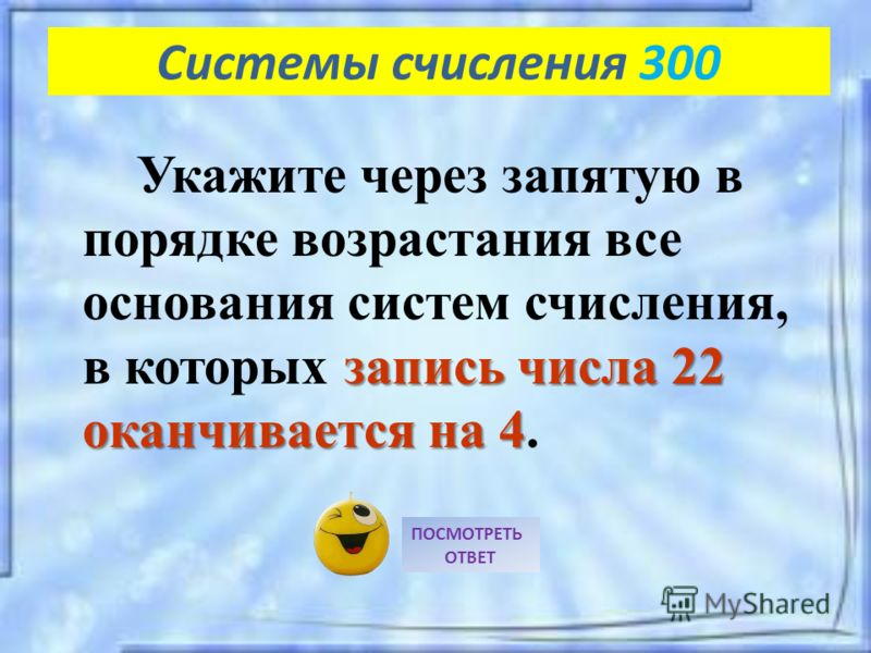 запись числа 22 оканчивается на 4 Укажите через запятую в порядке возрастания все основания систем счисления, в которых запись числа 22 оканчивается на 4. ПОСМОТРЕТЬ ОТВЕТ Системы счисления 300