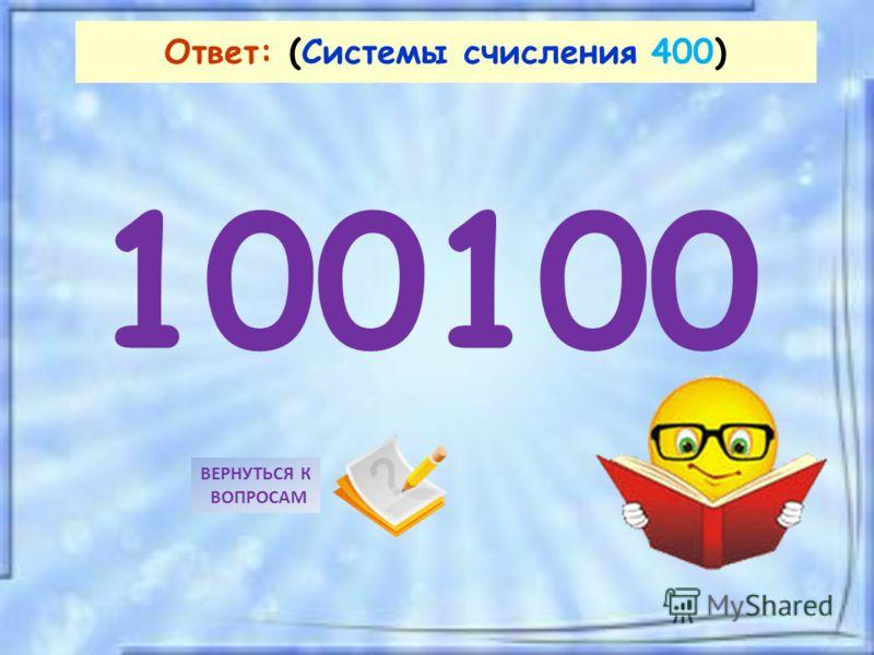 100100 ВЕРНУТЬСЯ К ВОПРОСАМ Ответ: (Системы счисления 400)