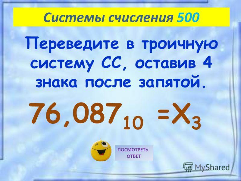 76,087 10 =X 3 ПОСМОТРЕТЬ ОТВЕТ Системы счисления 500 Переведите в троичную систему СС, оставив 4 знака после запятой.