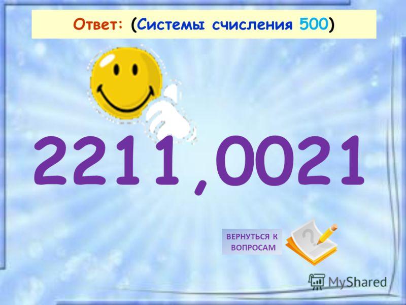 2211,0021 ВЕРНУТЬСЯ К ВОПРОСАМ Ответ: (Системы счисления 500)