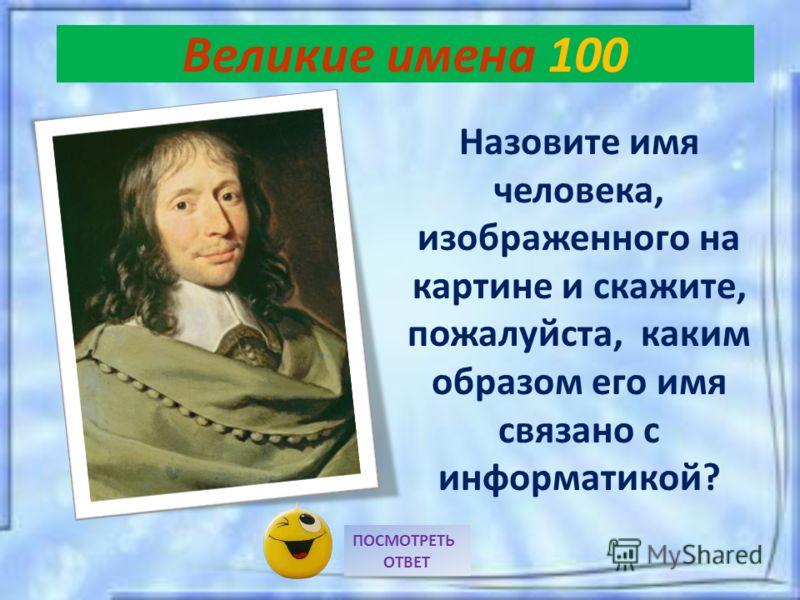 Великие имена 100 Назовите имя человека, изображенного на картине и скажите, пожалуйста, каким образом его имя связано с информатикой? ПОСМОТРЕТЬ ОТВЕТ