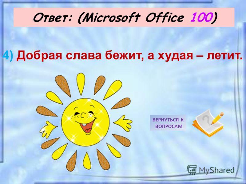 Ответ: (Microsoft Office 100) ВЕРНУТЬСЯ К ВОПРОСАМ 4) Добрая слава бежит, а худая – летит.