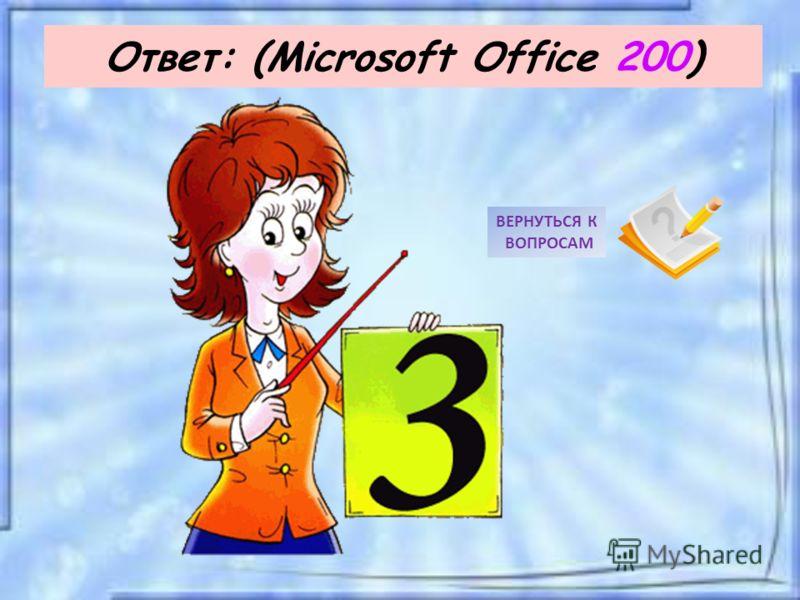 Ответ: (Microsoft Office 200) ВЕРНУТЬСЯ К ВОПРОСАМ
