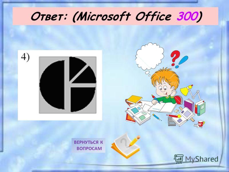 Ответ: (Microsoft Office 300) ВЕРНУТЬСЯ К ВОПРОСАМ