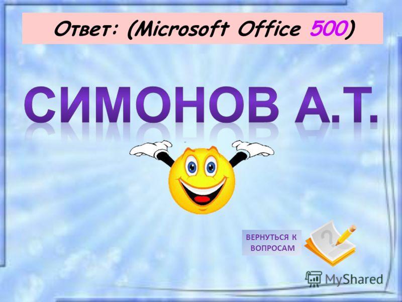Ответ: (Microsoft Office 500) ВЕРНУТЬСЯ К ВОПРОСАМ