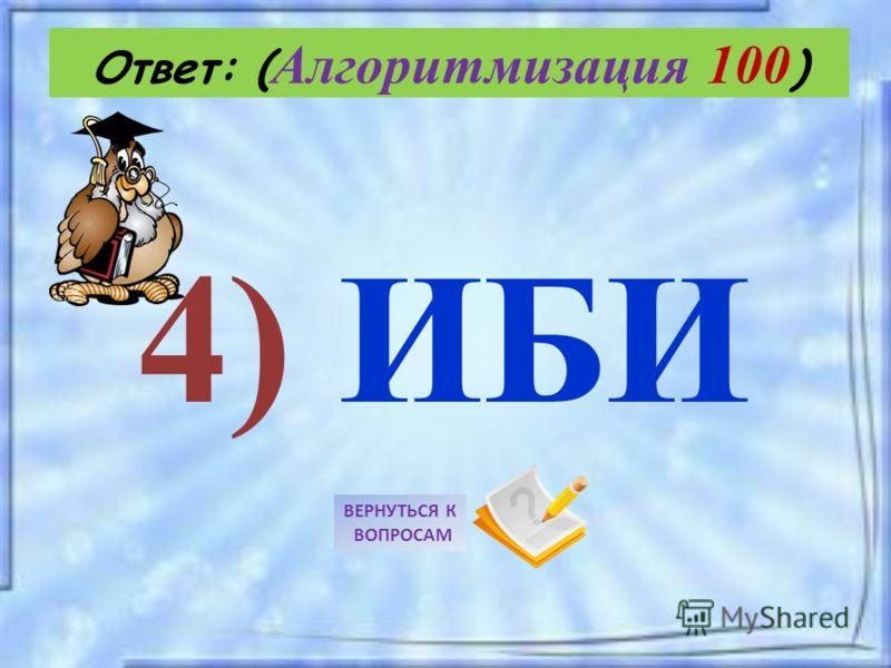 4) ИБИ Ответ: ( Алгоритмизация 100 ) ВЕРНУТЬСЯ К ВОПРОСАМ
