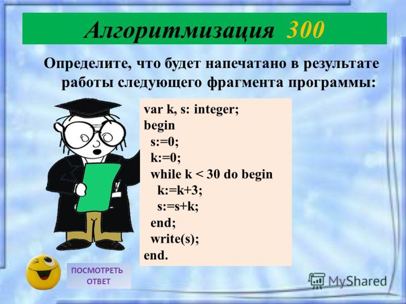 Определите, что будет напечатано в результате работы следующего фрагмента программы: ПОСМОТРЕТЬ ОТВЕТ Алгоритмизация 300 var k, s: integer; begin s:=0; k:=0; while k < 30 do begin k:=k+3; s:=s+k; end; write(s); end.