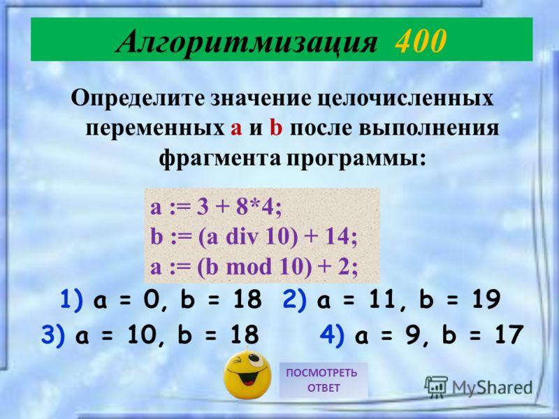 Определите значение целочисленных переменных a и b после выполнения фрагмента программы: 1) a = 0, b = 18 2) a = 11, b = 19 3) a = 10, b = 18 4) a = 9, b = 17 ПОСМОТРЕТЬ ОТВЕТ Алгоритмизация 400 a := 3 + 8*4; b := (a div 10) + 14; a := (b mod 10) + 2