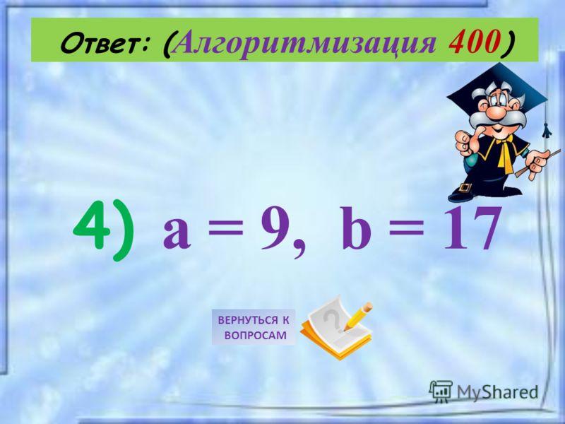 4) a = 9, b = 17 Ответ: ( Алгоритмизация 400 ) ВЕРНУТЬСЯ К ВОПРОСАМ