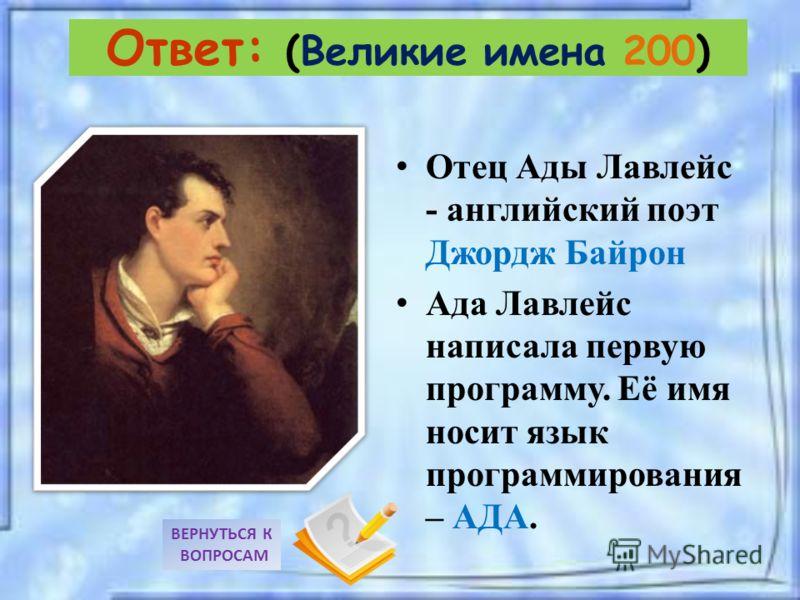 Отец Ады Лавлейс - английский поэт Джордж Байрон Ада Лавлейс написала первую программу. Её имя носит язык программирования – АДА. ВЕРНУТЬСЯ К ВОПРОСАМ Ответ: (Великие имена 200)