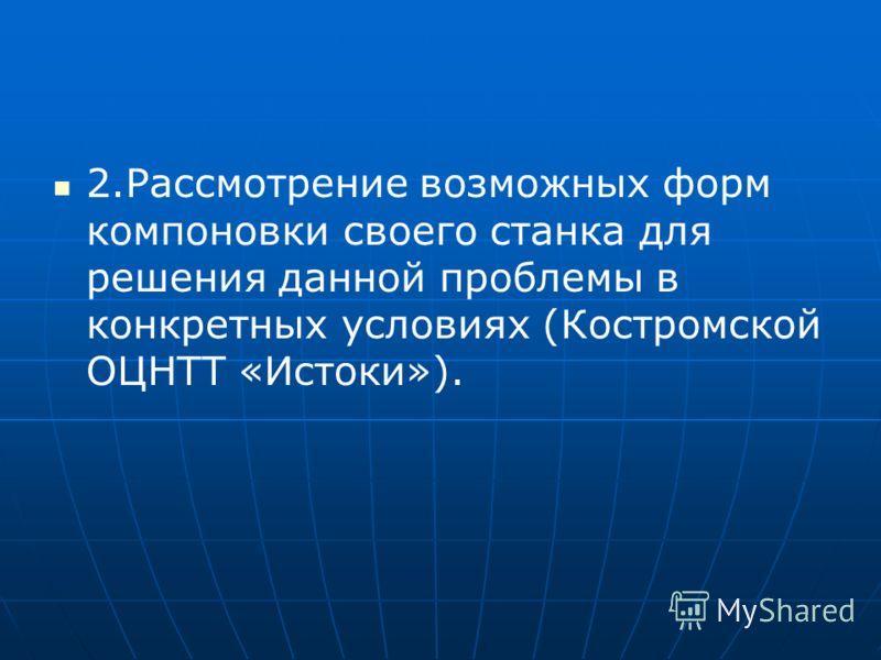2.Рассмотрение возможных форм компоновки своего станка для решения данной проблемы в конкретных условиях (Костромской ОЦНТТ «Истоки»).