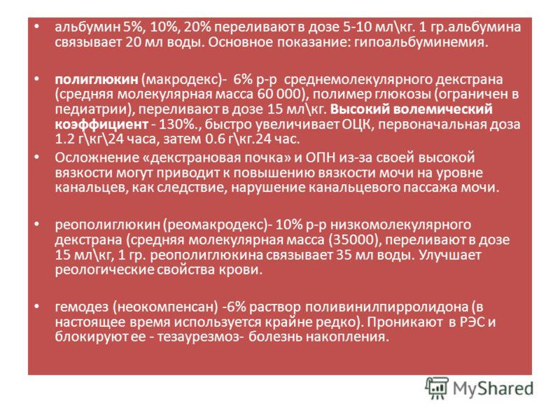 альбумин 5%, 10%, 20% переливают в дозе 5-10 мл\кг. 1 гр.альбумина связывает 20 мл воды. Основное показание: гипоальбуминемия. полиглюкин (макродекс)- 6% р-р среднемолекулярного декстрана (средняя молекулярная масса 60 000), полимер глюкозы (ограниче