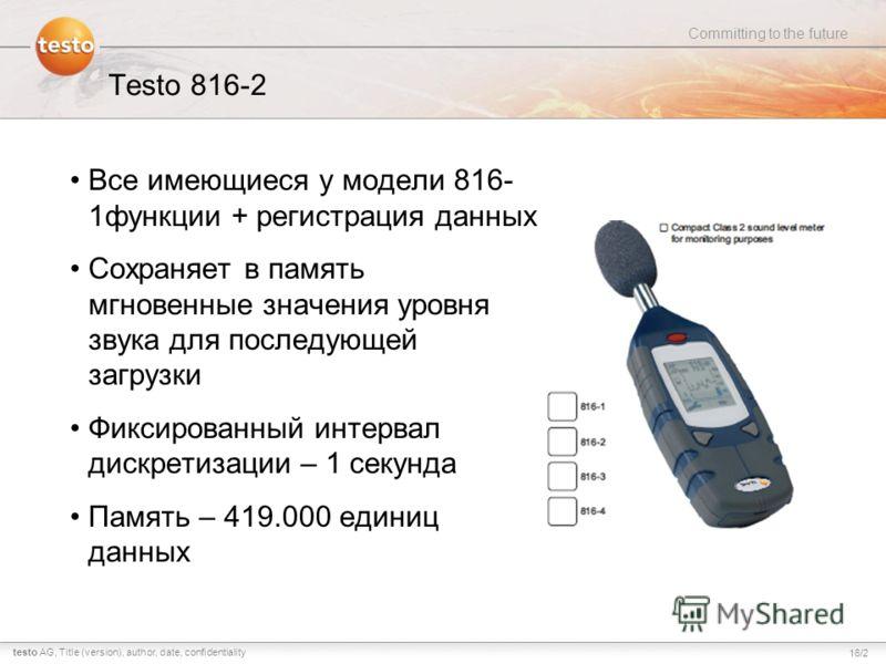 16/2 Committing to the future testo AG,Title (version), author, date, confidentiality Testo 816-2 Все имеющиеся у модели 816- 1функции + регистрация данных Сохраняет в память мгновенные значения уровня звука для последующей загрузки Фиксированный инт