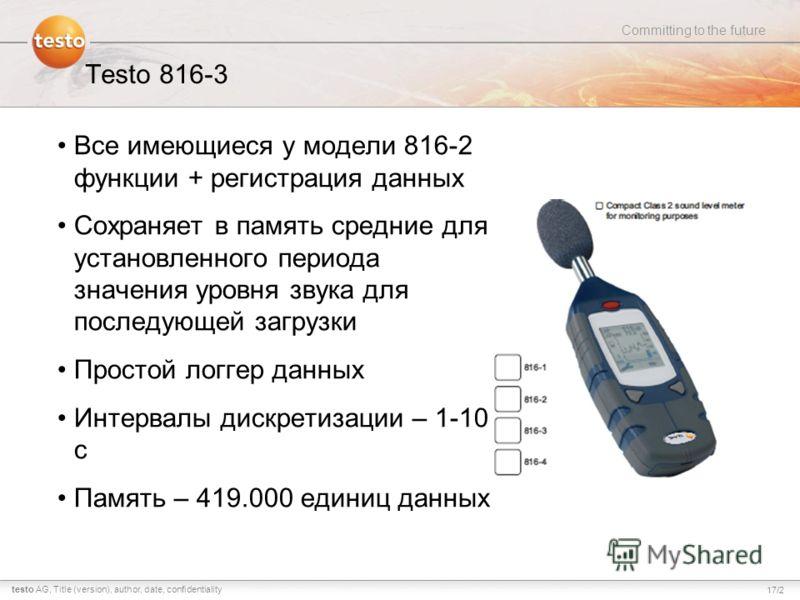 17/2 Committing to the future testo AG,Title (version), author, date, confidentiality Testo 816-3 Все имеющиеся у модели 816-2 функции + регистрация данных Сохраняет в память средние для установленного периода значения уровня звука для последующей за