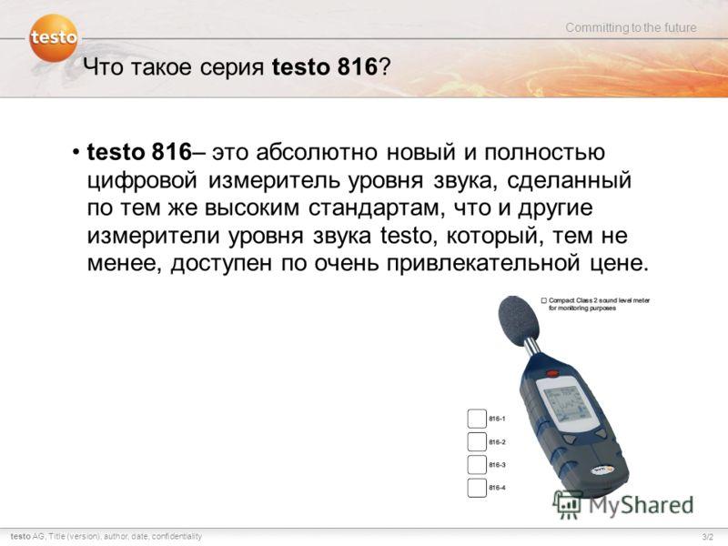 3/2 Committing to the future testo AG,Title (version), author, date, confidentiality Что такое серия testo 816? testo 816– это абсолютно новый и полностью цифровой измеритель уровня звука, сделанный по тем же высоким стандартам, что и другие измерите