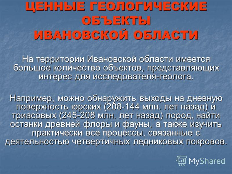 На территории Ивановской области имеется большое количество объектов, представляющих интерес для исследователя-геолога. Например, можно обнаружить выходы на дневную поверхность юрских (208-144 млн. лет назад) и триасовых (245-208 млн. лет назад) поро