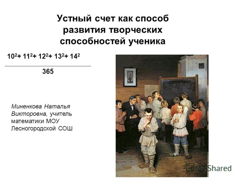 Устный счет как способ развития творческих способностей ученика Миненкова Наталья Викторовна, учитель математики МОУ Лесногородской СОШ 10 2 + 11 2 + 12 2 + 13 2 + 14 2 365