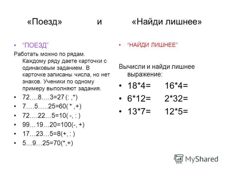 «Поезд» и «Найди лишнее» ПОЕЗД Работать можно по рядам. Каждому ряду даете карточки с одинаковым заданием. В карточке записаны числа, но нет знаков. Ученики по одному примеру выполняют задания. 72….8….3=27 (:,*) 7….5…..25=60( *,+) 72….22…5=10( -, : )