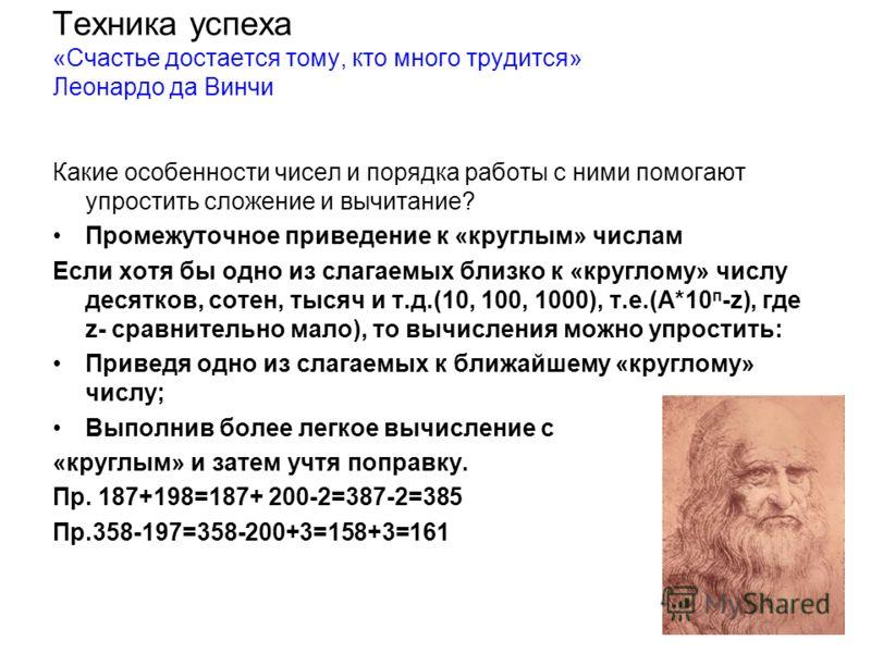 Техника успеха «Счастье достается тому, кто много трудится» Леонардо да Винчи Какие особенности чисел и порядка работы с ними помогают упростить сложение и вычитание? Промежуточное приведение к «круглым» числам Если хотя бы одно из слагаемых близко к