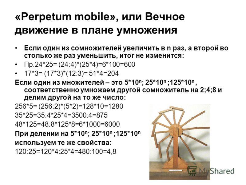 «Perpetum mobile», или Вечное движение в плане умножения Если один из сомножителей увеличить в n раз, а второй во столько же раз уменьшить, итог не изменится: Пр.24*25= (24:4)*(25*4)=6*100=600 17*3= (17*3)*(12:3)= 51*4=204 Если один из множителей – э