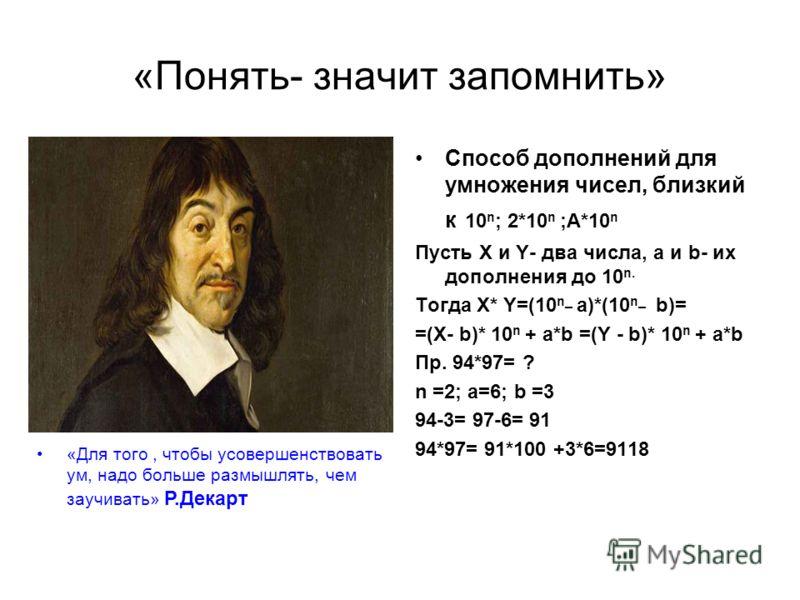 «Понять- значит запомнить» Способ дополнений для умножения чисел, близкий к 10 n ; 2*10 n ;А*10 n Пусть X и Y- два числа, a и b- их дополнения до 10 n. Тогда X* Y=(10 n_ a)*(10 n_ b)= =(X- b)* 10 n + a*b =(Y - b)* 10 n + a*b Пр. 94*97= ? n =2; a=6; b