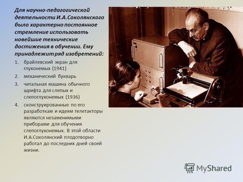 Для научно-педагогической деятельности И.А.Соколянского было характерно постоянное стремление использовать новейшие технические достижения в обучении. Ему принадлежит ряд изобретений: 1.брайлевский экран для глухонемых (1941) 2.механический букварь 3