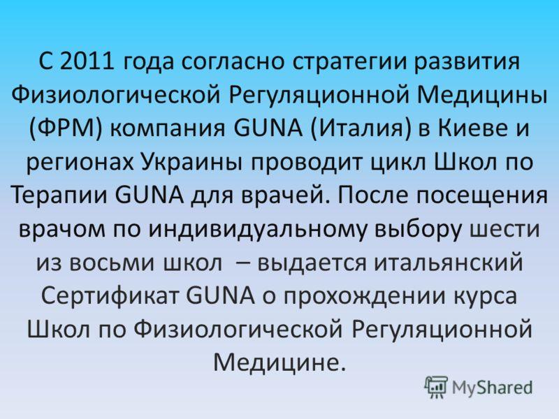 С 2011 года согласно стратегии развития Физиологической Регуляционной Медицины (ФРМ) компания GUNA (Италия) в Киеве и регионах Украины проводит цикл Школ по Терапии GUNA для врачей. После посещения врачом по индивидуальному выбору шести из восьми шко