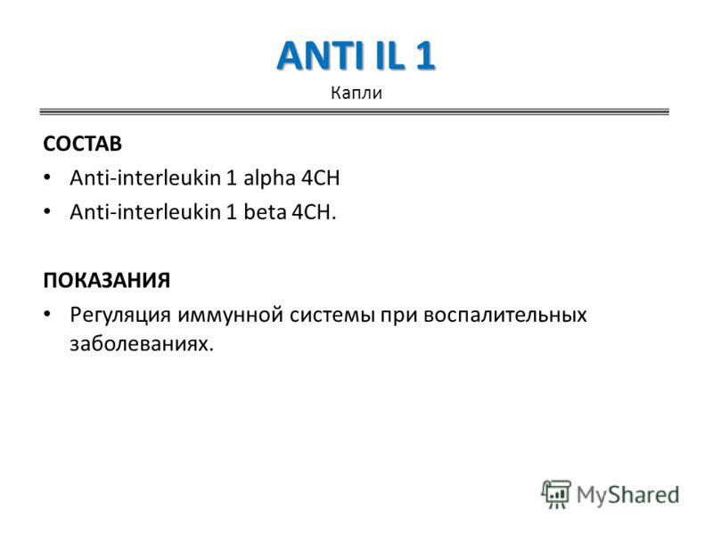 ANTI IL 1 ANTI IL 1 Капли СОСТАВ Anti-interleukin 1 alpha 4CH Anti-interleukin 1 beta 4CH. ПОКАЗАНИЯ Регуляция иммунной системы при воспалительных заболеваниях.