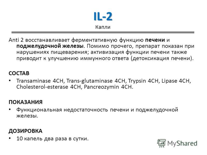 IL-2 IL-2 Капли Anti 2 восстанавливает ферментативную функцию печени и поджелудочной железы. Помимо прочего, препарат показан при нарушениях пищеварения; активизация функции печени также приводит к улучшению иммунного ответа (детоксикация печени). СО