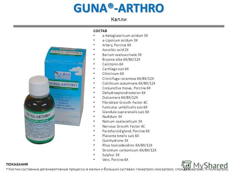 GUNA®-ARTHRO GUNA®-ARTHRO Капли СОСТАВ a-Ketoglutaricum acidum 3X a-Lipoicum acidum 3X Artery, Porcine 6X Ascorbic acid 2X Barium oxalsuccinate 3X Bryonia alba 6X/8X/12X Calcitonin 6X Cartilago suis 6X Chlorinum 6X Cimicifuga racemosa 6X/8X/12X Colch