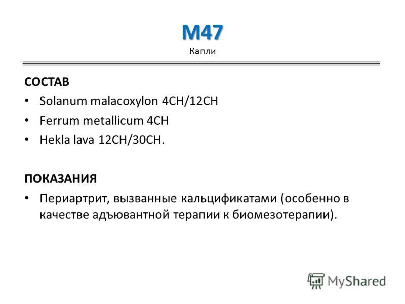 M47 M47 Капли СОСТАВ Solanum malacoxylon 4CH/12CH Ferrum metallicum 4CH Hekla lava 12CH/30CH. ПОКАЗАНИЯ Периартрит, вызванные кальцификатами (особенно в качестве адъювантной терапии к биомезотерапии).