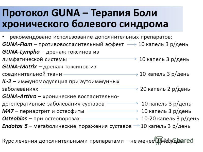 рекомендовано использование дополнительных препаратов: GUNA-Flam – противовоспалительный эффект 10 капель 3 р/день GUNA-Lympho – дренаж токсинов из лимфатической системы 10 капель 3 р/день GUNA-Matrix – дренаж токсинов из соединительной ткани 10 капе