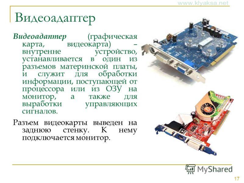 17 Видеоадаптер Видеоадаптер (графическая карта, видеокарта) – внутренне устройство, устанавливается в один из разъемов материнской платы, и служит для обработки информации, поступающей от процессора или из ОЗУ на монитор, а также для выработки управ