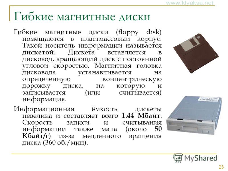 23 Гибкие магнитные диски Гибкие магнитные диски (floppy disk) помещаются в пластмассовый корпус. Такой носитель информации называется дискетой. Дискета вставляется в дисковод, вращающий диск с постоянной угловой скоростью. Магнитная головка дисковод