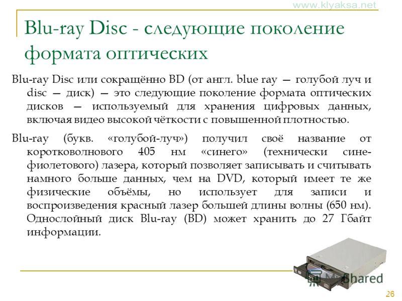 26 Blu-ray Disc - следующие поколение формата оптических Blu-ray Disc или сокращённо BD (от англ. blue ray голубой луч и disc диск) это следующие поколение формата оптических дисков используемый для хранения цифровых данных, включая видео высокой чёт