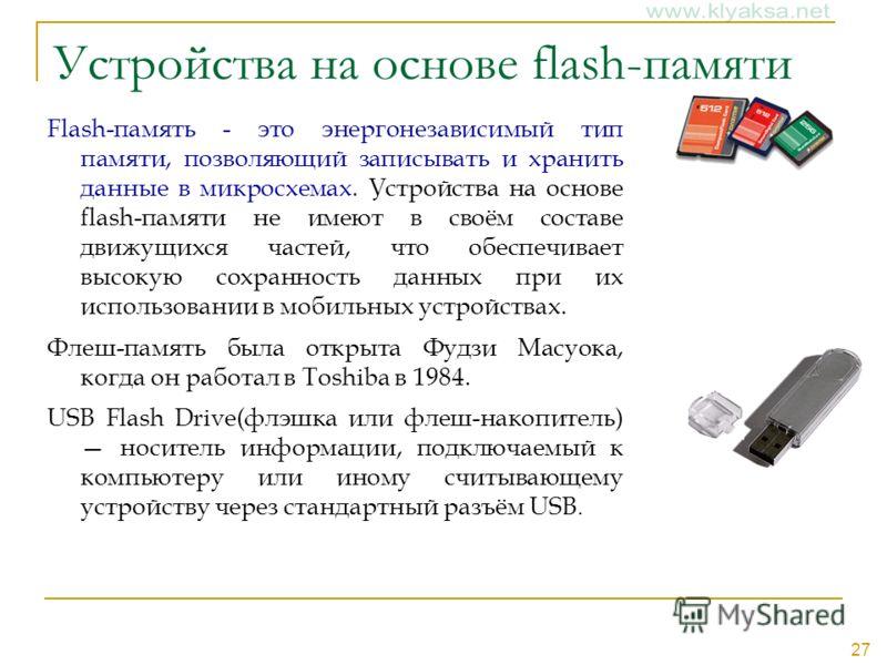27 Устройства на основе flash-памяти Flash-память - это энергонезависимый тип памяти, позволяющий записывать и хранить данные в микросхемах. Устройства на основе flash-памяти не имеют в своём составе движущихся частей, что обеспечивает высокую сохран