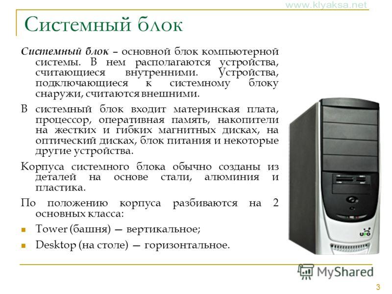 3 Системный блок Системный блок – основной блок компьютерной системы. В нем располагаются устройства, считающиеся внутренними. Устройства, подключающиеся к системному блоку снаружи, считаются внешними. В системный блок входит материнская плата, проце