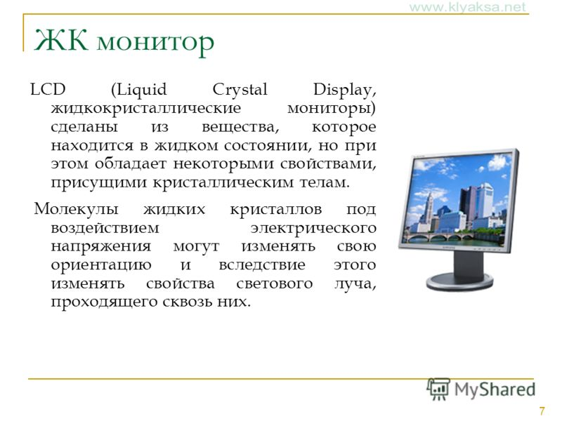 7 ЖК монитор LCD (Liquid Crystal Display, жидкокристаллические мониторы) сделаны из вещества, которое находится в жидком состоянии, но при этом обладает некоторыми свойствами, присущими кристаллическим телам. Молекулы жидких кристаллов под воздействи