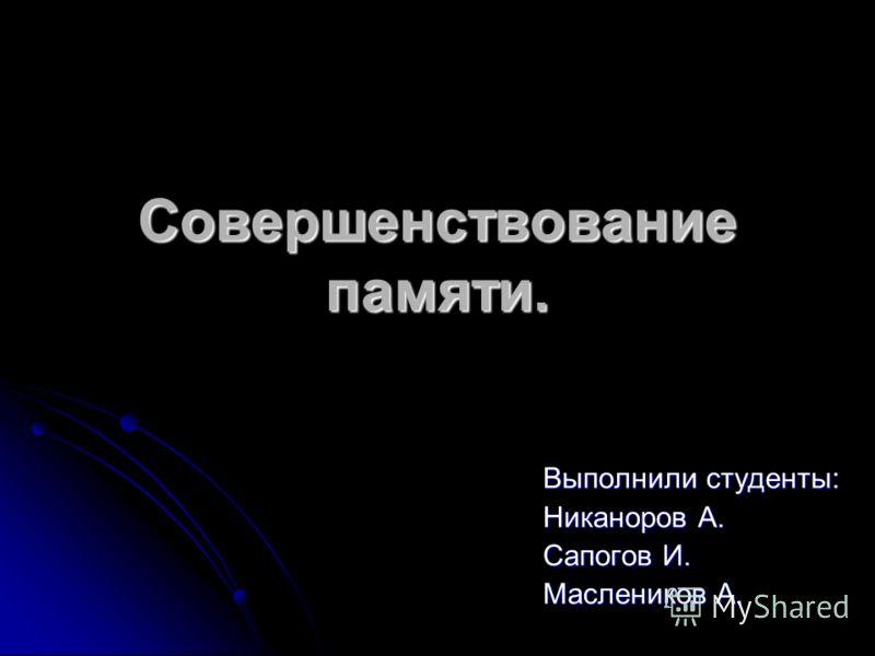 Совершенствование памяти. Выполнили студенты: Никаноров А. Сапогов И. Маслеников А.