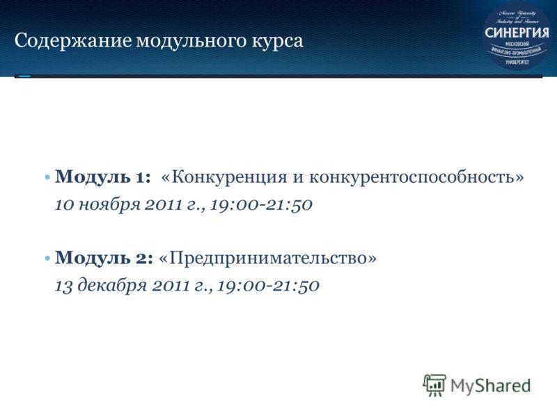 Содержание модульного курса Модуль 1: «Конкуренция и конкурентоспособность» 10 ноября 2011 г., 19:00-21:50 Модуль 2: «Предпринимательство» 13 декабря 2011 г., 19:00-21:50