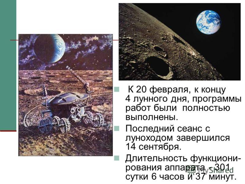 13 К 20 февраля, к концу 4 лунного дня, программы работ были полностью выполнены. Последний сеанс с луноходом завершился 14 сентября. Длительность функциони- рования аппарата - 301 сутки 6 часов и 37 минут.