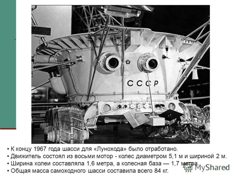 4 К концу 1967 года шасси для «Лунохода» было отработано. Движитель состоял из восьми мотор - колес диаметром 5,1 м и шириной 2 м. Ширина колеи составляла 1,6 метра, а колесная база 1,7 метра. Общая масса самоходного шасси составила всего 84 кг.