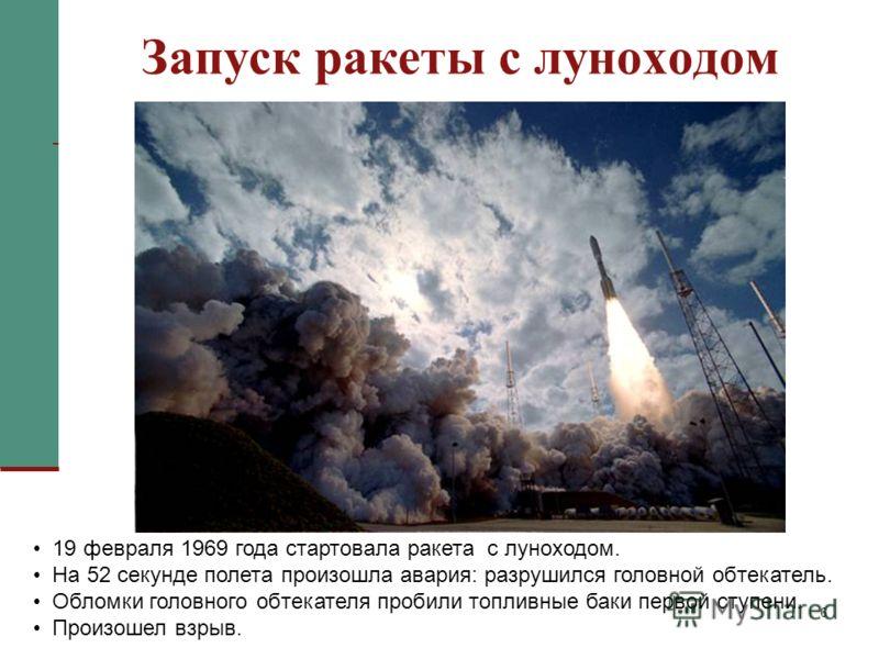 6 Запуск ракеты с луноходом 19 февраля 1969 года стартовала ракета с луноходом. На 52 секунде полета произошла авария: разрушился головной обтекатель. Обломки головного обтекателя пробили топливные баки первой ступени. Произошел взрыв.