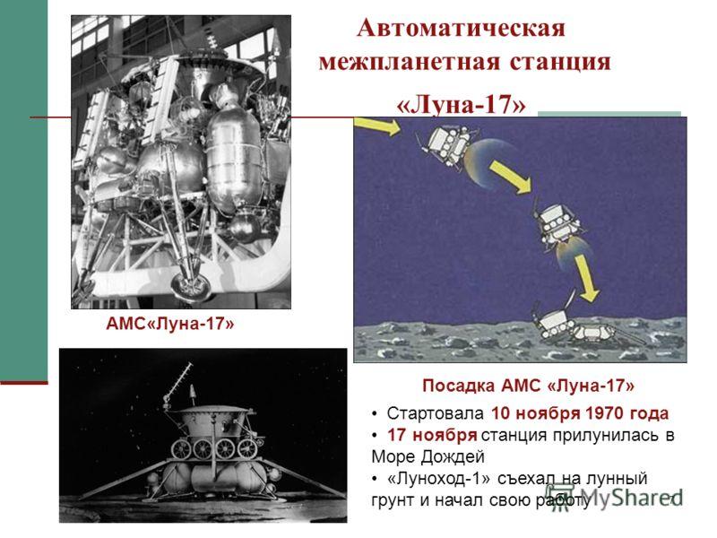 7 Автоматическая межпланетная станция «Луна-17» Стартовала 10 ноября 1970 года 17 ноября станция прилунилась в Море Дождей «Луноход-1» съехал на лунный грунт и начал свою работу АМС«Луна-17» Посадка АМС «Луна-17»